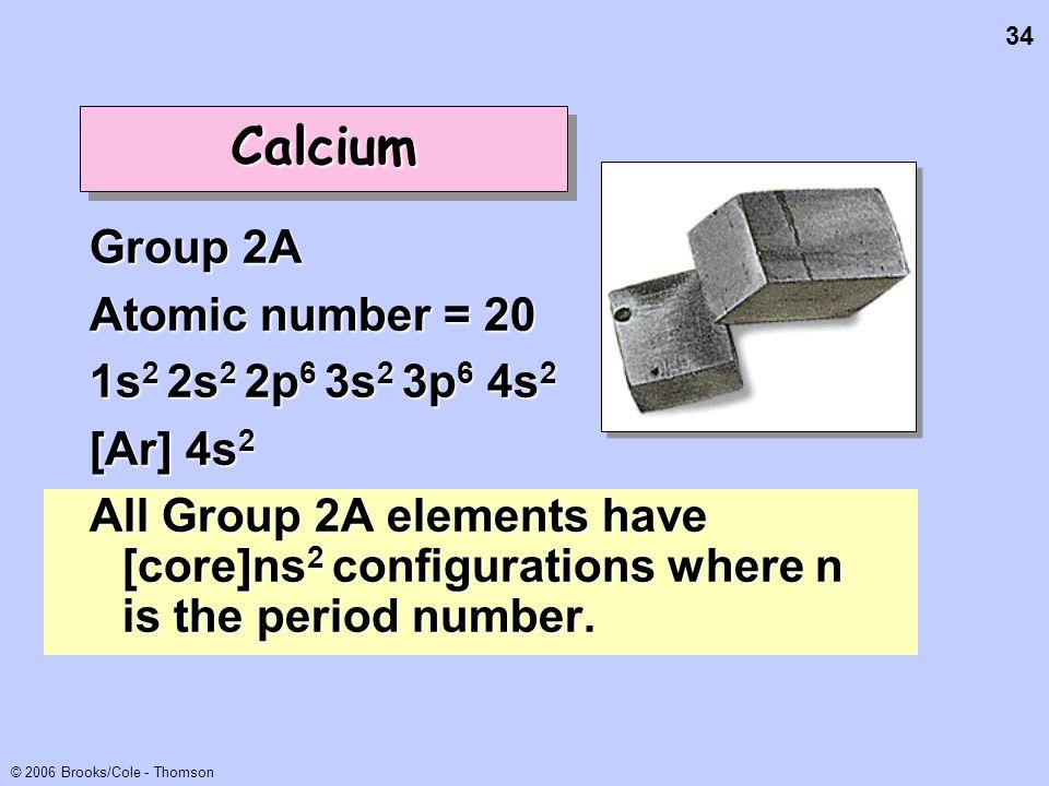 34 © 2006 Brooks/Cole - Thomson CalciumCalcium Group 2A Atomic number = 20 1s 2 2s 2 2p 6 3s 2 3p 6 4s 2 [Ar] 4s 2 All Group 2A elements have [core]ns