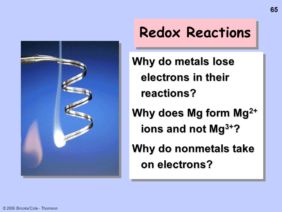 65 © 2006 Brooks/Cole - Thomson Redox Reactions Why do metals lose electrons in their reactions? Why does Mg form Mg 2+ ions and not Mg 3+ ? Why do no