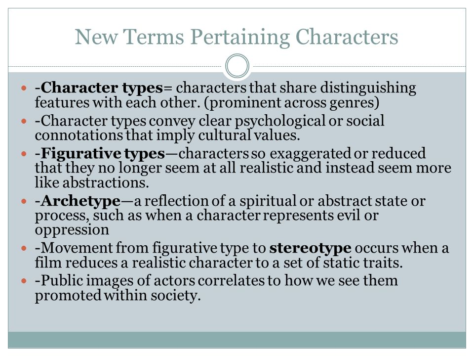 New Terms Pertaining Characters -Character developmentthe patterns through which characters move from one mental, physical, or social state to another in a particular film.