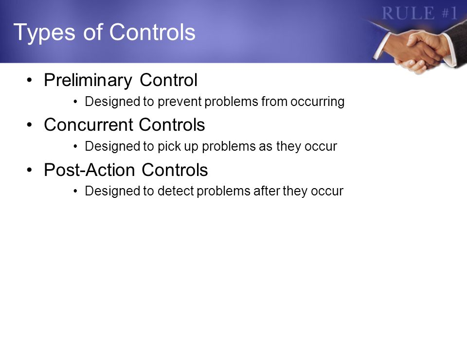 Types of Controls Preliminary Control Designed to prevent problems from occurring Concurrent Controls Designed to pick up problems as they occur Post-Action Controls Designed to detect problems after they occur
