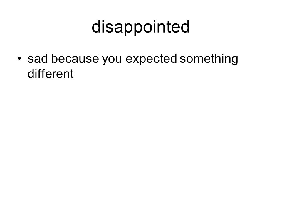 disappointed sad because you expected something different