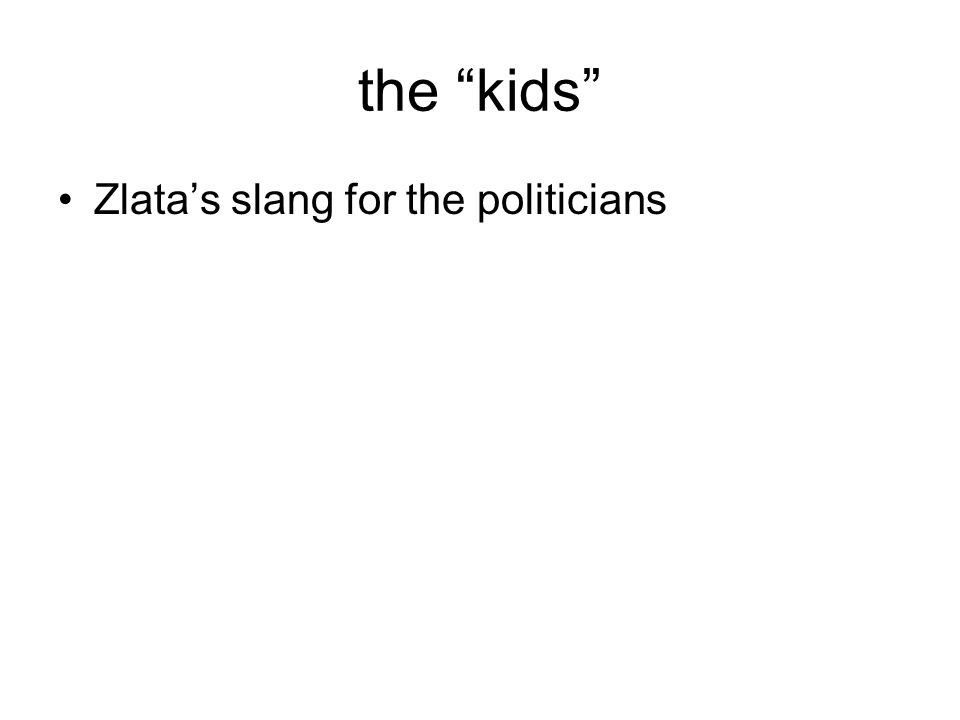 the kids Zlatas slang for the politicians