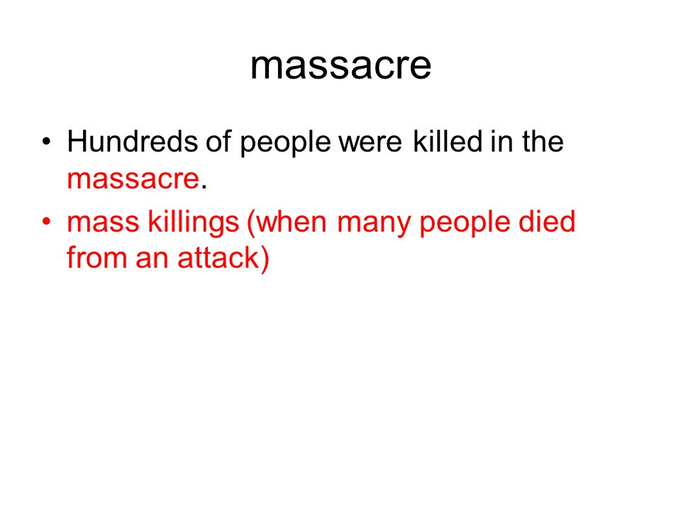 massacre Hundreds of people were killed in the massacre. mass killings (when many people died from an attack)
