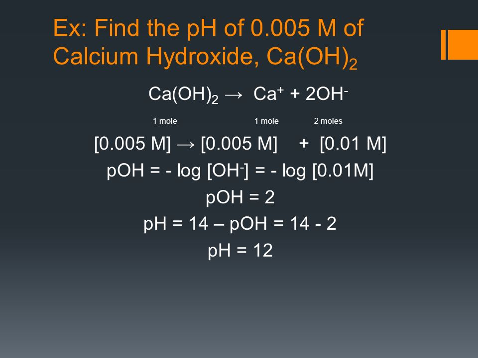 Ex: Find the pH of M of Calcium Hydroxide, Ca(OH) 2 Ca(OH) 2 Ca + + 2OH - 1 mole 1 mole 2 moles [0.005 M] [0.005 M] + [0.01 M] pOH = - log [OH - ] = - log [0.01M] pOH = 2 pH = 14 – pOH = pH = 12