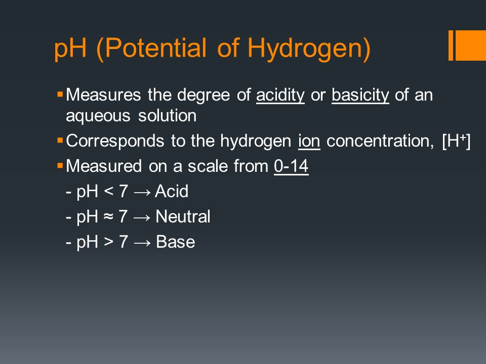 pH (Potential of Hydrogen) Measures the degree of acidity or basicity of an aqueous solution Corresponds to the hydrogen ion concentration, [H + ] Measured on a scale from pH < 7 Acid - pH 7 Neutral - pH > 7 Base
