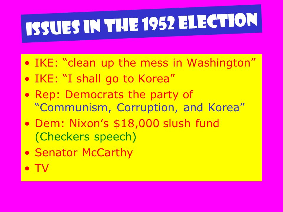 Issues in the 1952 Election IKE: clean up the mess in Washington IKE: I shall go to Korea Rep: Democrats the party of Communism, Corruption, and Korea Dem: Nixons $18,000 slush fund (Checkers speech) Senator McCarthy TV