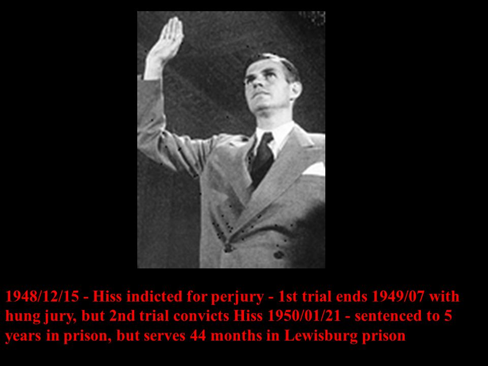 1948/12/15 - Hiss indicted for perjury - 1st trial ends 1949/07 with hung jury, but 2nd trial convicts Hiss 1950/01/21 - sentenced to 5 years in prison, but serves 44 months in Lewisburg prison