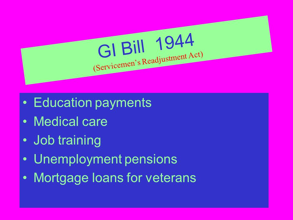 GI Bill 1944 (Servicemens Readjustment Act) Education payments Medical care Job training Unemployment pensions Mortgage loans for veterans