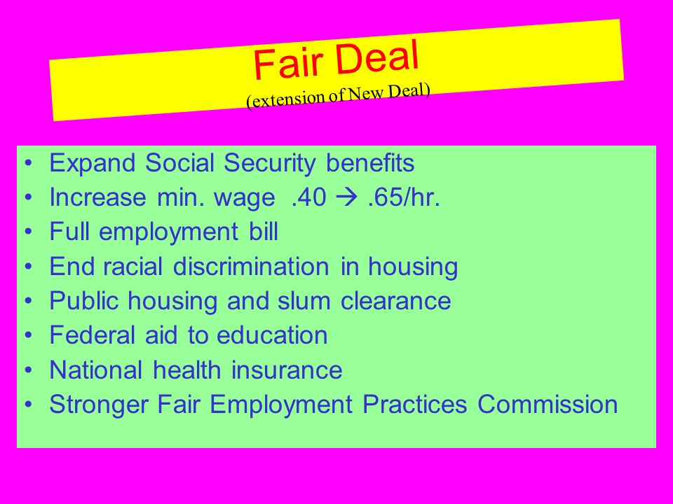 Fair Deal (extension of New Deal) Expand Social Security benefits Increase min.