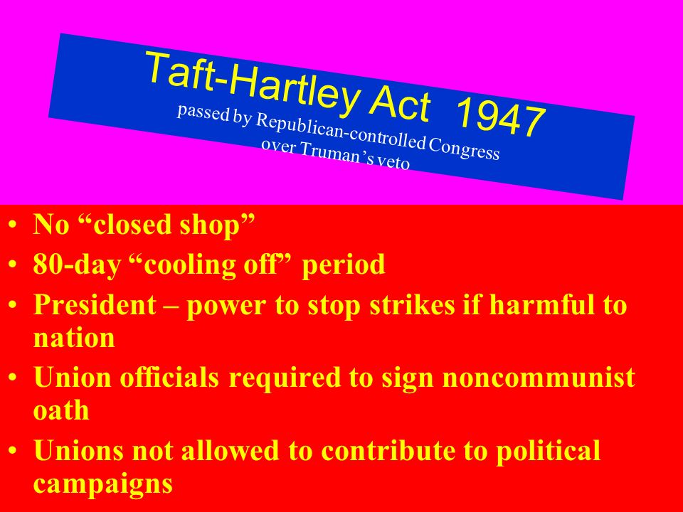 Taft-Hartley Act 1947 passed by Republican-controlled Congress over Trumans veto No closed shop 80-day cooling off period President – power to stop strikes if harmful to nation Union officials required to sign noncommunist oath Unions not allowed to contribute to political campaigns