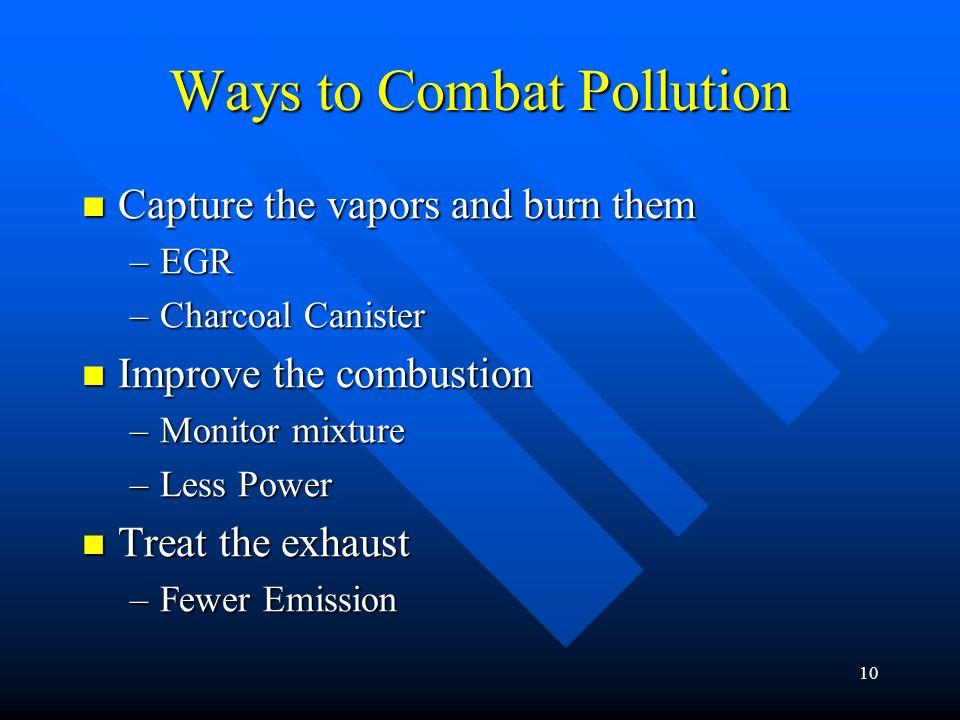 9 Three Ways to Control Pollution 1 – Improve combustion 1 – Improve combustion 2 – Capture the vapors and re-burn them. 2 – Capture the vapors and re