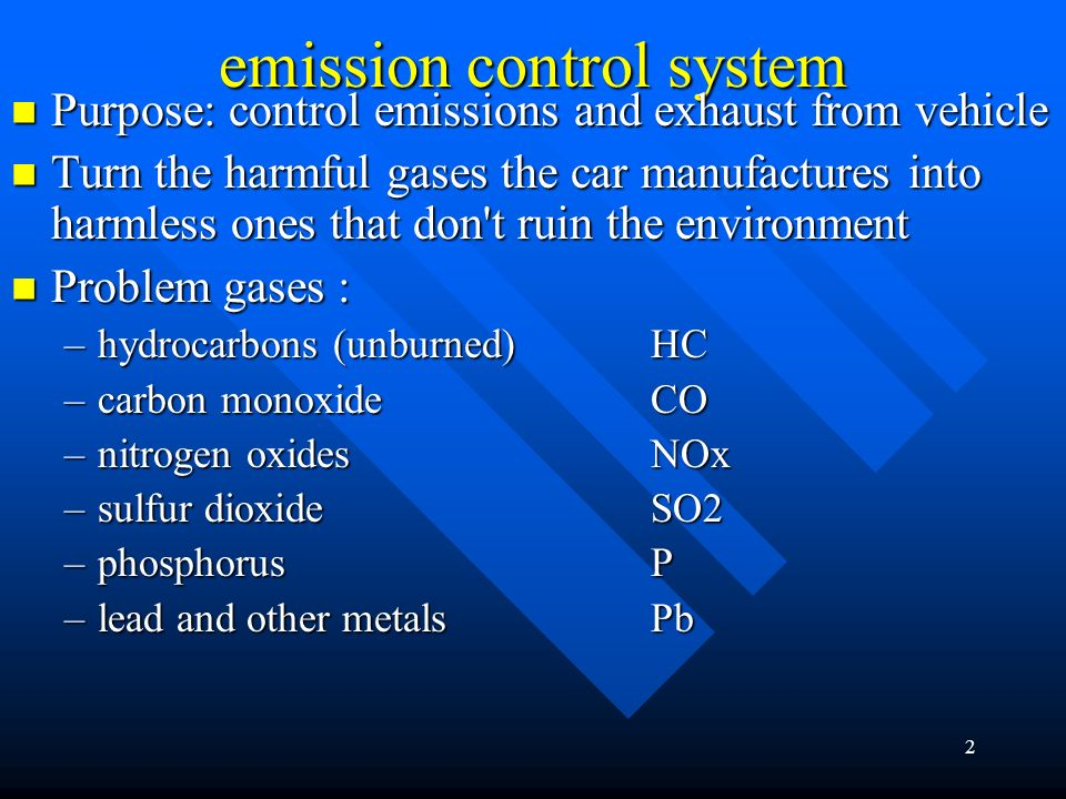 2 emission control system Purpose: control emissions and exhaust from vehicle Purpose: control emissions and exhaust from vehicle Turn the harmful gases the car manufactures into harmless ones that don t ruin the environment Turn the harmful gases the car manufactures into harmless ones that don t ruin the environment Problem gases : Problem gases : –hydrocarbons (unburned) HC –carbon monoxide CO –nitrogen oxides NOx –sulfur dioxide SO2 –phosphorus P –lead and other metals Pb