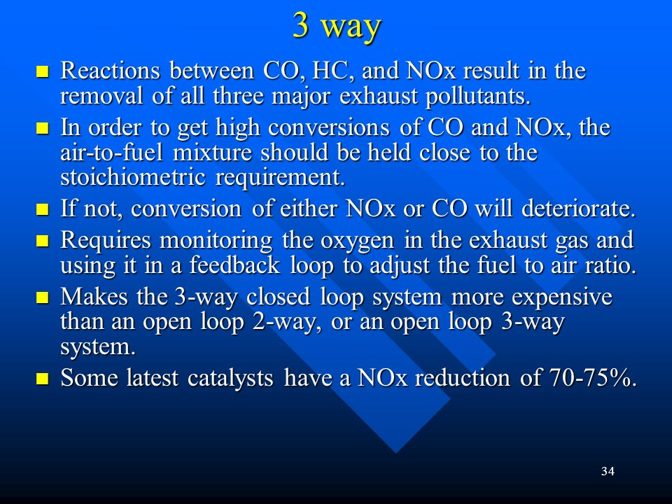 33 2 way Two Way Catalyst: Two Way Catalyst: oxidize CO and HC to CO2 and H2O. oxidize CO and HC to CO2 and H2O. Temperature of 200°C for catalyst to
