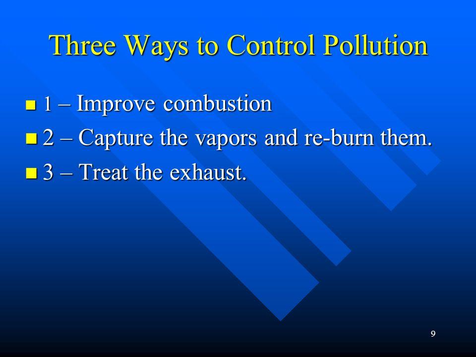 9 Three Ways to Control Pollution 1 – Improve combustion 1 – Improve combustion 2 – Capture the vapors and re-burn them.