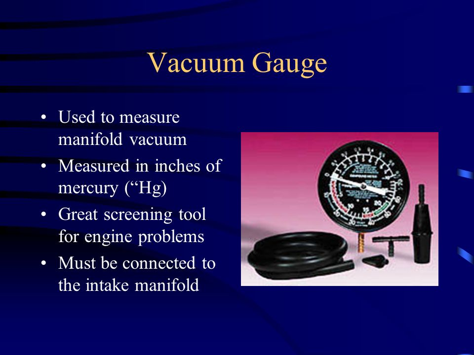Vacuum Gauge Used to measure manifold vacuum Measured in inches of mercury (Hg) Great screening tool for engine problems Must be connected to the inta