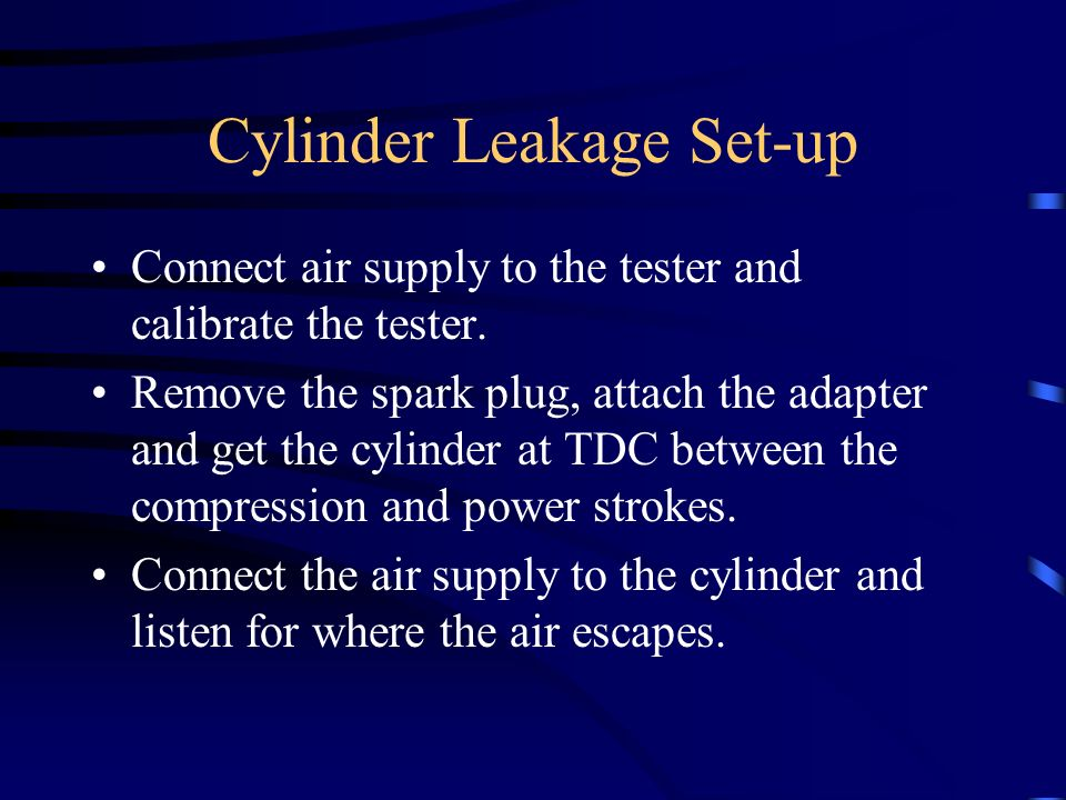 Cylinder Leakage Set-up Connect air supply to the tester and calibrate the tester. Remove the spark plug, attach the adapter and get the cylinder at T