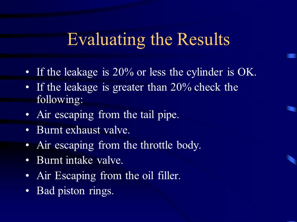 Evaluating the Results If the leakage is 20% or less the cylinder is OK. If the leakage is greater than 20% check the following: Air escaping from the