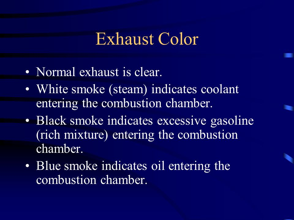 Exhaust Color Normal exhaust is clear. White smoke (steam) indicates coolant entering the combustion chamber. Black smoke indicates excessive gasoline