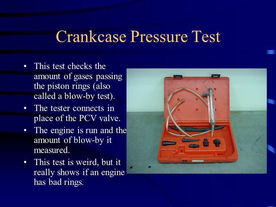 Crankcase Pressure Test This test checks the amount of gases passing the piston rings (also called a blow-by test). The tester connects in place of th