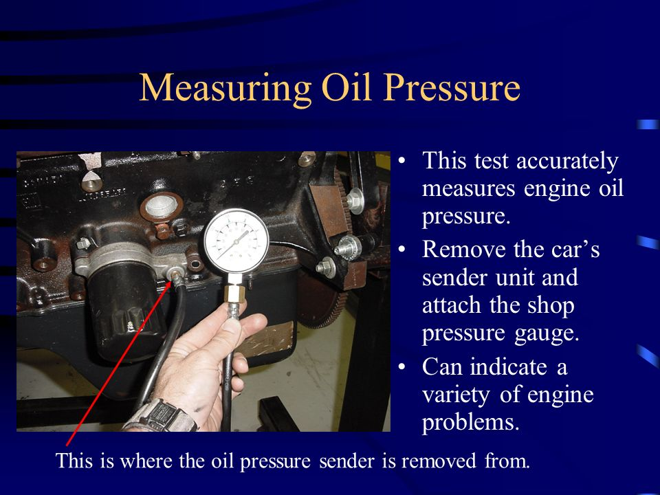 Measuring Oil Pressure This test accurately measures engine oil pressure. Remove the cars sender unit and attach the shop pressure gauge. Can indicate