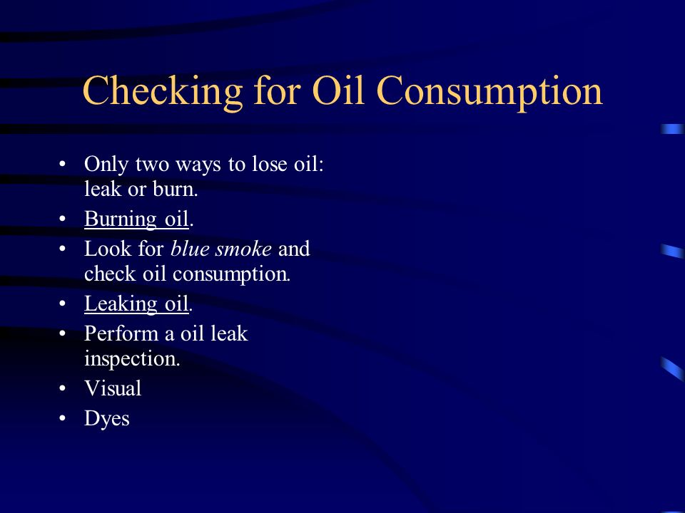 Checking for Oil Consumption Only two ways to lose oil: leak or burn. Burning oil. Look for blue smoke and check oil consumption. Leaking oil. Perform