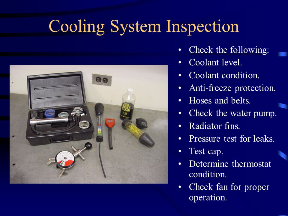 Cooling System Inspection Check the following: Coolant level. Coolant condition. Anti-freeze protection. Hoses and belts. Check the water pump. Radiat