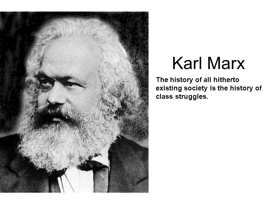 Karl Marx The history of all hitherto existing society is the history of class struggles.