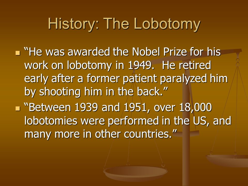 History: The Lobotomy He was awarded the Nobel Prize for his work on lobotomy in 1949. He retired early after a former patient paralyzed him by shooti
