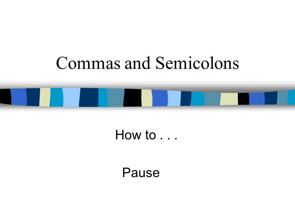 Commas and Semicolons How to... Pause