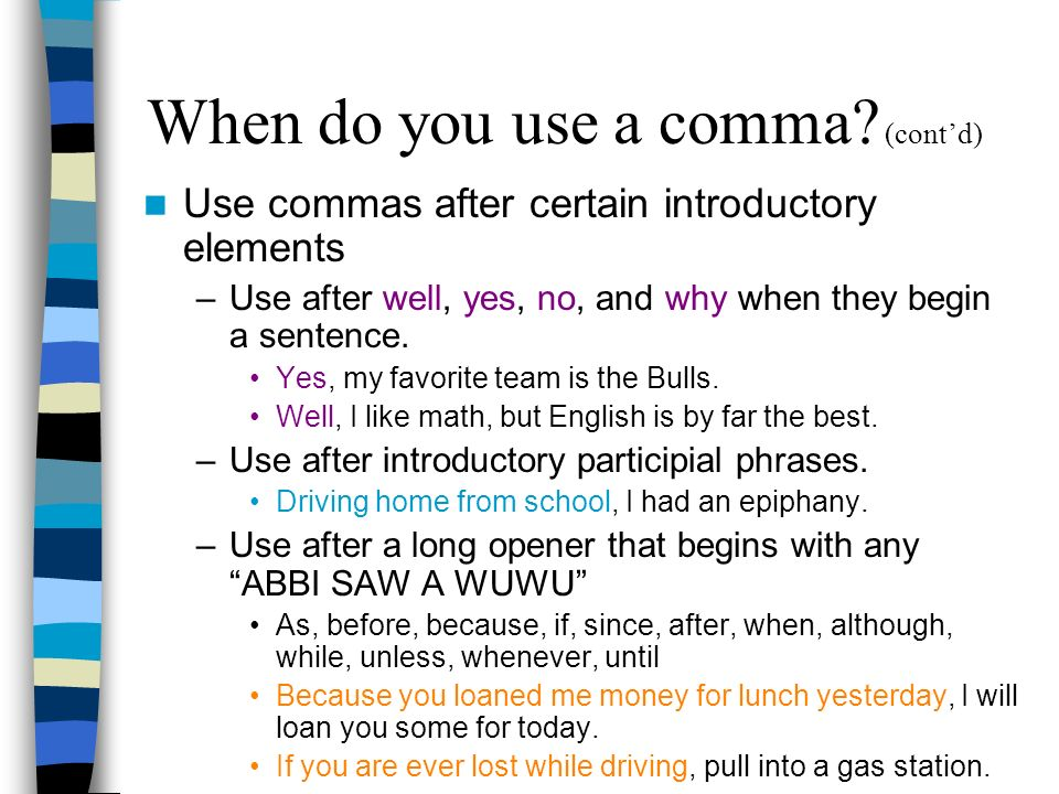 When do you use a comma? (contd) Use commas after certain introductory elements –Use after well, yes, no, and why when they begin a sentence. Yes, my