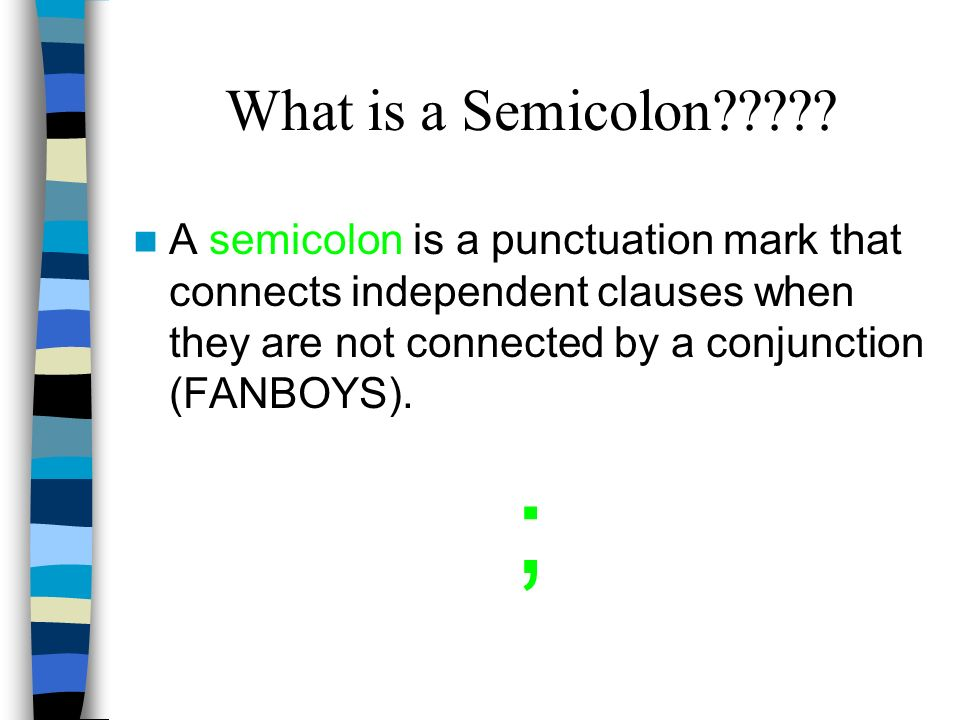 What is a Semicolon????? A semicolon is a punctuation mark that connects independent clauses when they are not connected by a conjunction (FANBOYS). ;
