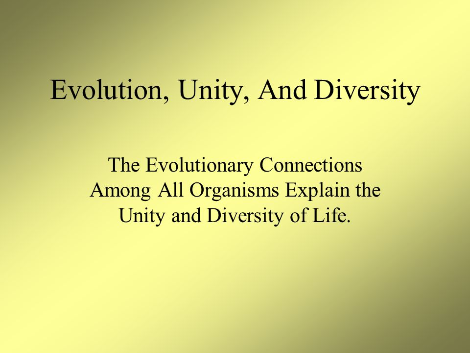 Evolution, Unity, And Diversity The Evolutionary Connections Among All Organisms Explain the Unity and Diversity of Life.