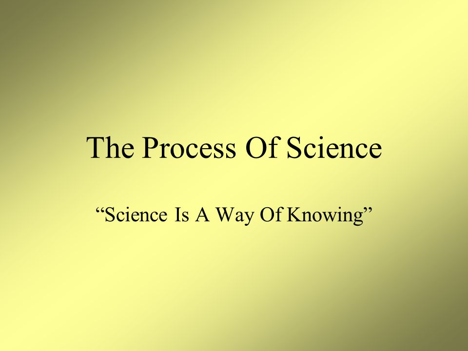 The Process Of Science Science Is A Way Of Knowing
