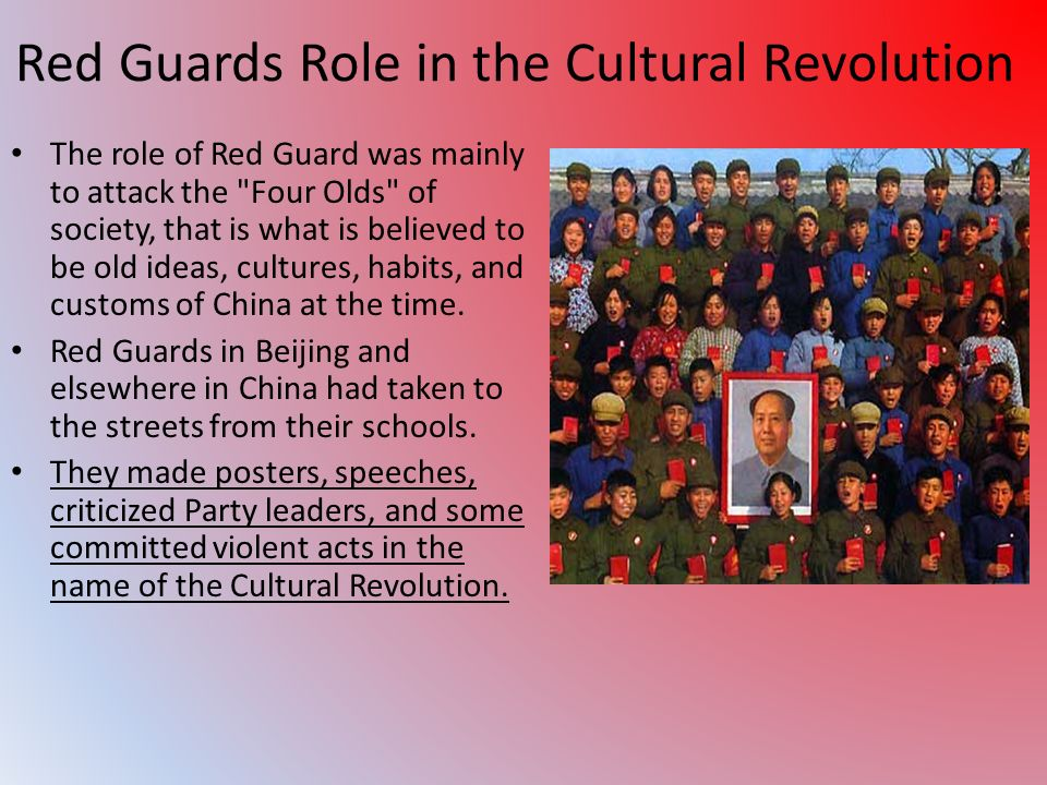 Red Guards Role in the Cultural Revolution The role of Red Guard was mainly to attack the Four Olds of society, that is what is believed to be old ideas, cultures, habits, and customs of China at the time.