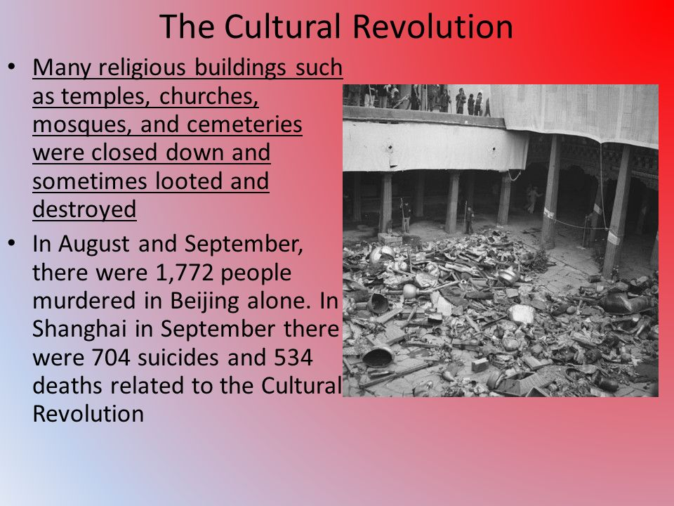 The Cultural Revolution Many religious buildings such as temples, churches, mosques, and cemeteries were closed down and sometimes looted and destroyed In August and September, there were 1,772 people murdered in Beijing alone.