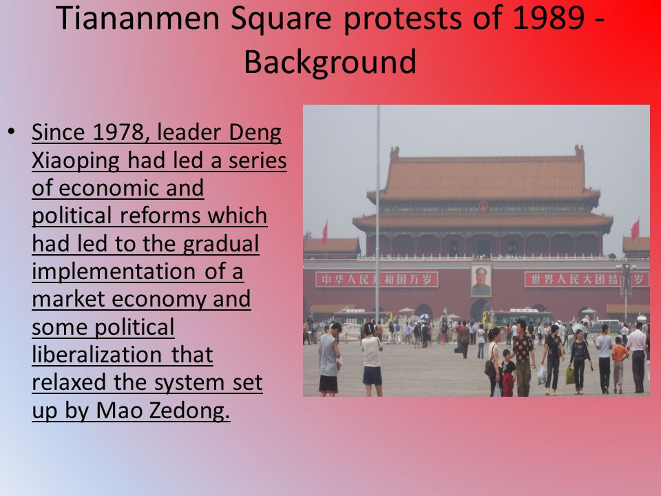 Tiananmen Square protests of 1989 - Background Since 1978, leader Deng Xiaoping had led a series of economic and political reforms which had led to the gradual implementation of a market economy and some political liberalization that relaxed the system set up by Mao Zedong.