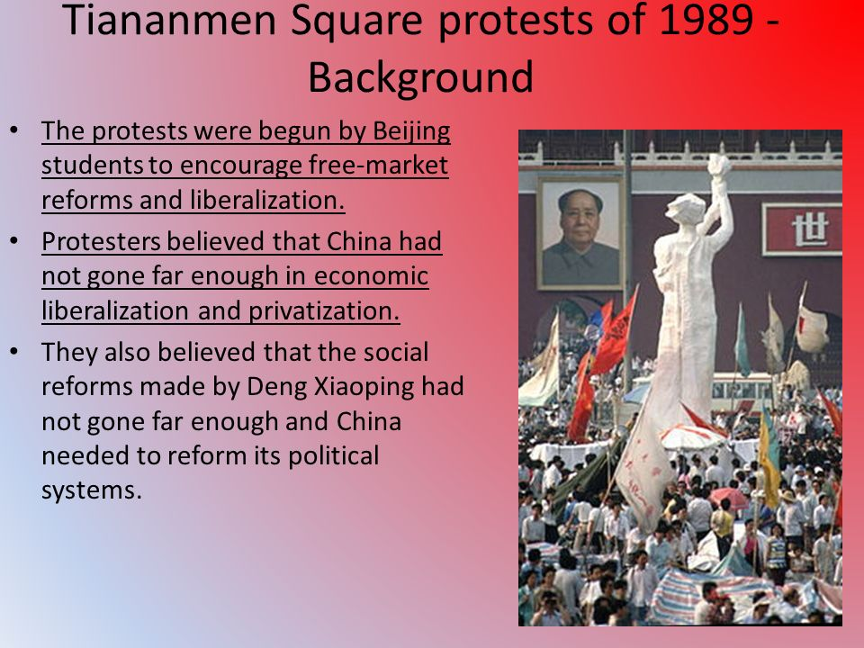Tiananmen Square protests of 1989 - Background The protests were begun by Beijing students to encourage free-market reforms and liberalization.