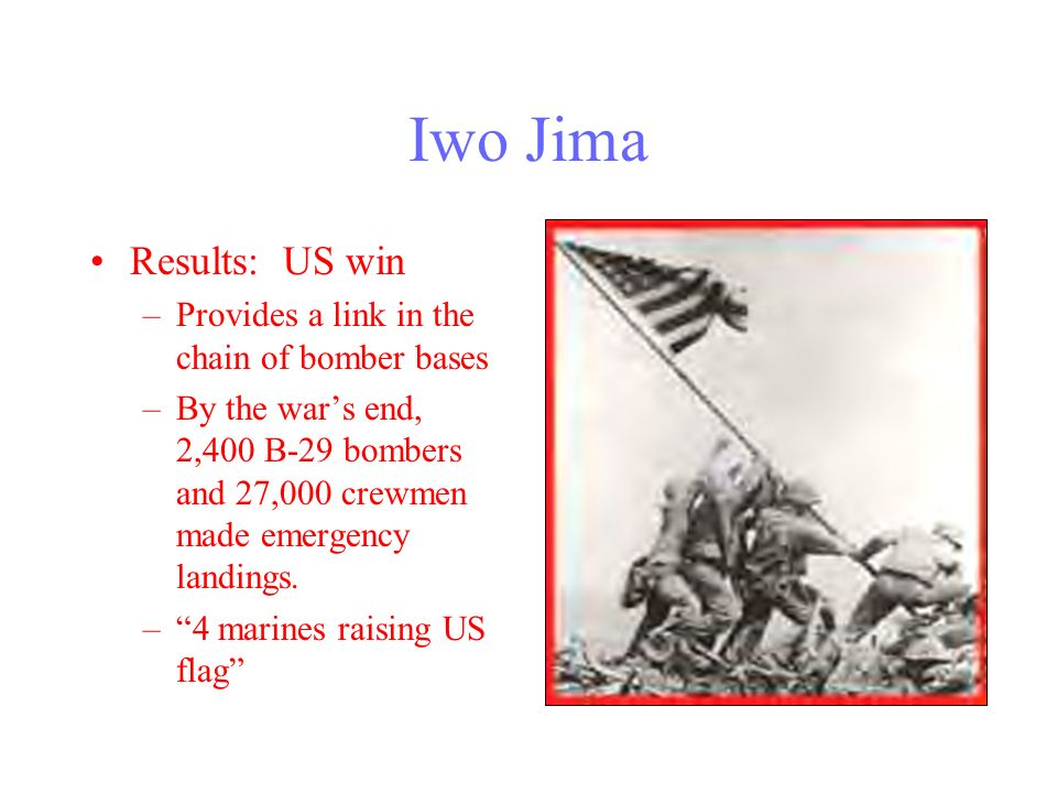 Iwo Jima February-March 1945 Island off the coast of JapanJapanese soil –Longest sustained aerial offensive of the war –More marines sent than in any other battle –100,000 men fighting on an island the 1/3 the size of Manhattan –Japanese fought from below groundAllies rarely saw a soldier –The battle was won inch-by-inch Volcanic island deeply entrenched
