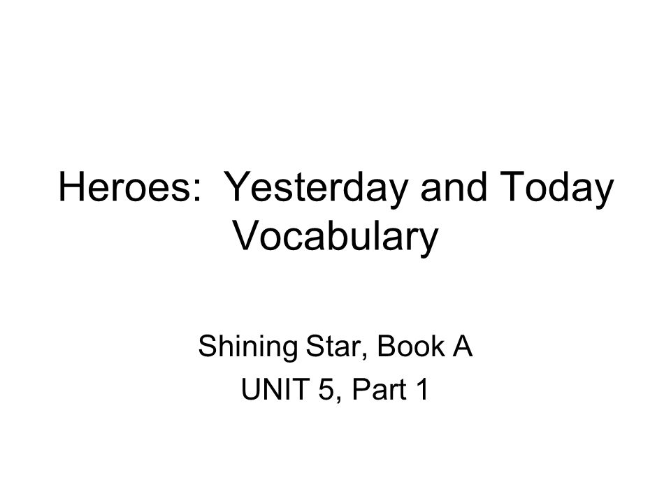 Heroes: Yesterday and Today Vocabulary Shining Star, Book A UNIT 5, Part 1