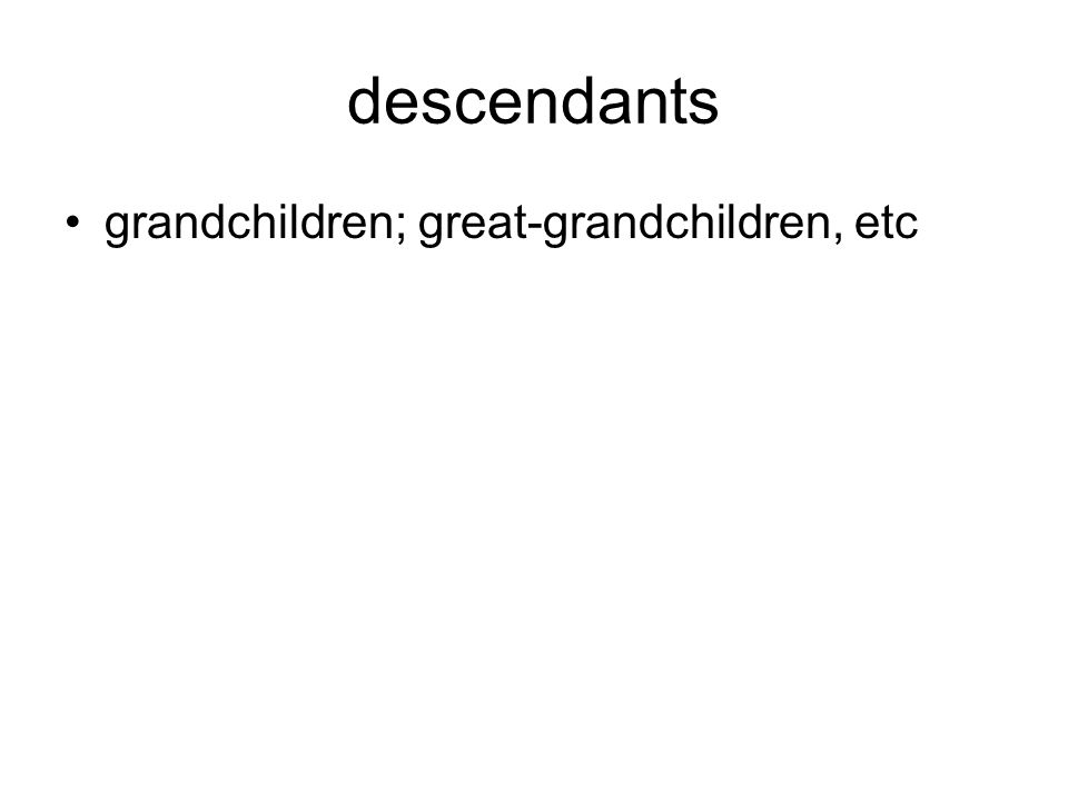 descendants grandchildren; great-grandchildren, etc