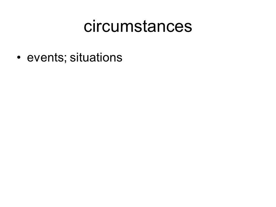 circumstances events; situations