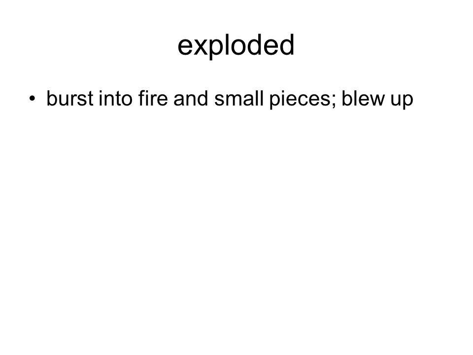 exploded burst into fire and small pieces; blew up