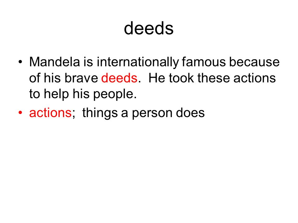 deeds Mandela is internationally famous because of his brave deeds. He took these actions to help his people. actions; things a person does