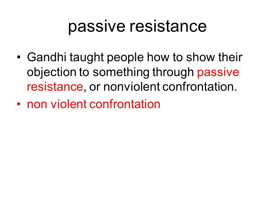 passive resistance Gandhi taught people how to show their objection to something through passive resistance, or nonviolent confrontation. non violent