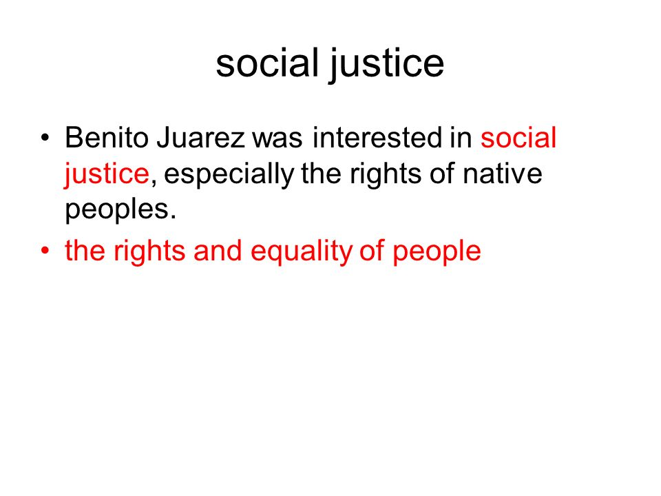 social justice Benito Juarez was interested in social justice, especially the rights of native peoples.