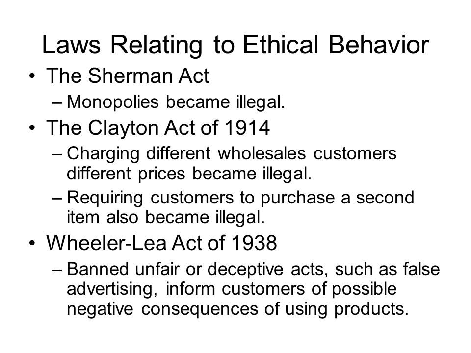 Laws Relating to Ethical Behavior The Sherman Act –Monopolies became illegal. The Clayton Act of 1914 –Charging different wholesales customers differe