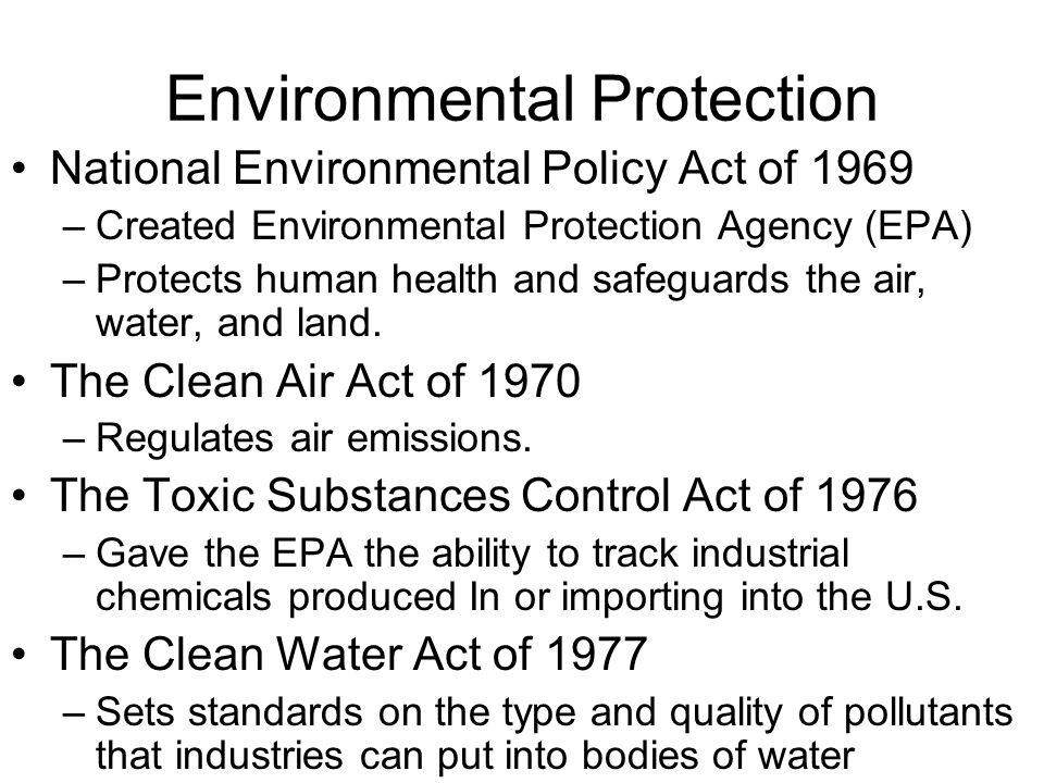 Environmental Protection National Environmental Policy Act of 1969 –Created Environmental Protection Agency (EPA) –Protects human health and safeguard