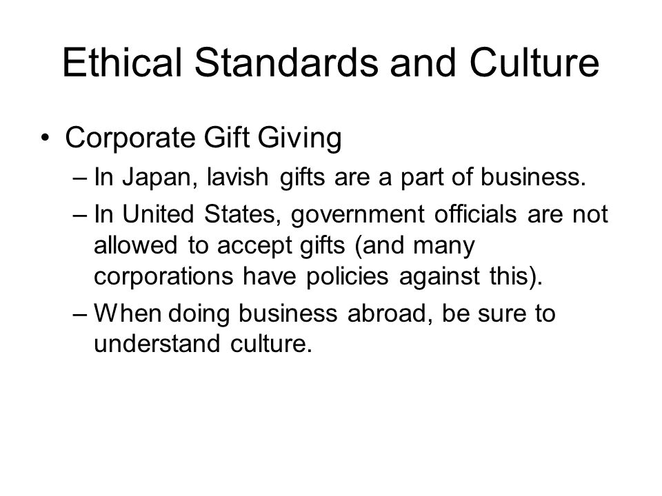 Ethical Standards and Culture Corporate Gift Giving –In Japan, lavish gifts are a part of business. –In United States, government officials are not al