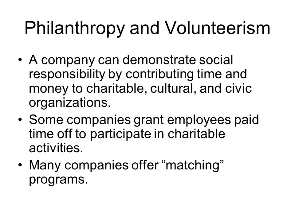 Philanthropy and Volunteerism A company can demonstrate social responsibility by contributing time and money to charitable, cultural, and civic organi