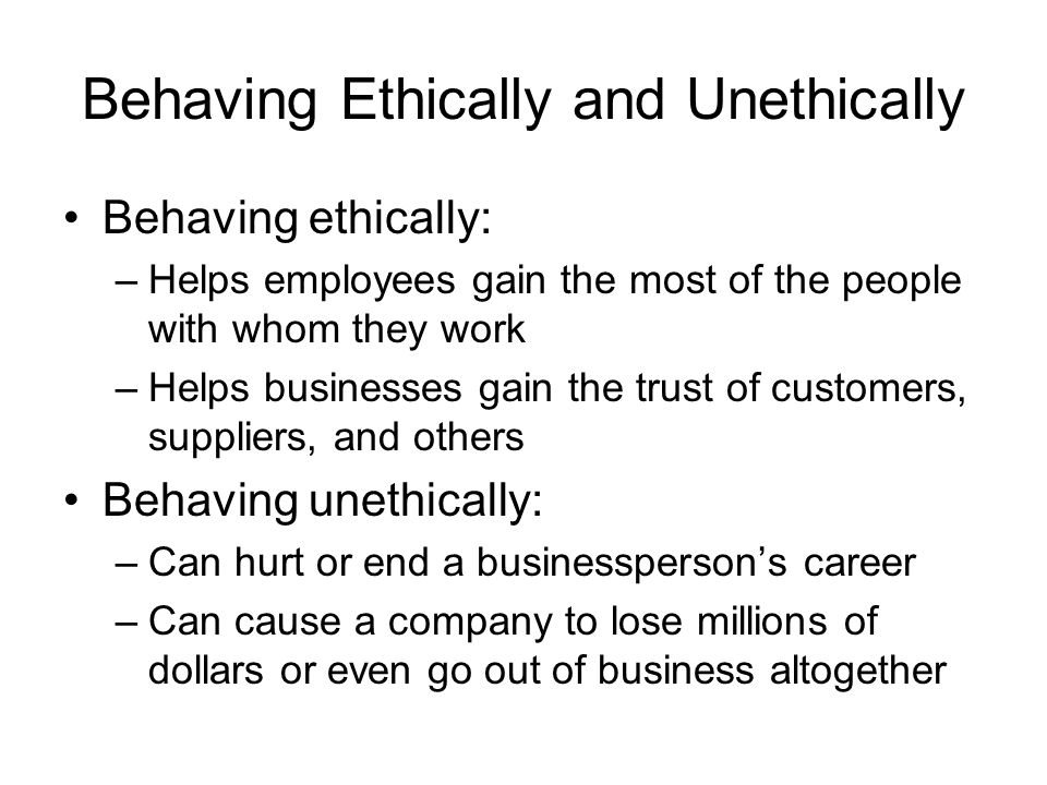 Behaving Ethically and Unethically Behaving ethically: –Helps employees gain the most of the people with whom they work –Helps businesses gain the tru
